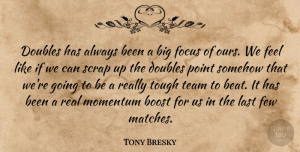 Tony Bresky Quote About Boost, Doubles, Few, Focus, Last: Doubles Has Always Been A...