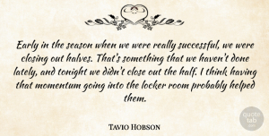 Tavio Hobson Quote About Close, Closing, Early, Helped, Locker: Early In The Season When...