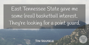 Tim Shankle Quote About Basketball, East, Gave, Looking, Point: East Tennessee State Gave Me...