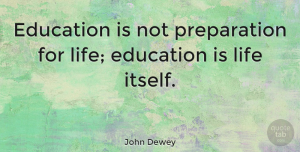 John Dewey Quote About Life, Inspiring, Education: Education Is Not Preparation For...