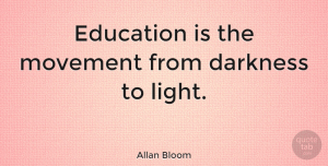 Inspirational Quotes, Allan Bloom Quote About Inspirational, Education, Light: Education Is The Movement From...