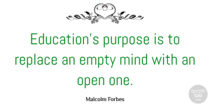 Empty Quotes, Malcolm Forbes Quote About Education, Empty, Mind, Open, Replace: Educations Purpose Is To Replace...
