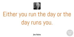 Jim Rohn Quote About Inspirational, Motivational, Positive: Either You Run The Day...