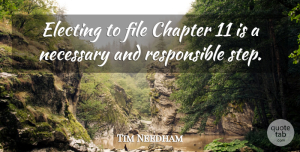 Tim Needham Quote About Chapter, File, Necessary: Electing To File Chapter 11...