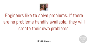 Anger Quotes, Scott Adams Quote About Anger, Engineering, Problem: Engineers Like To Solve Problems...