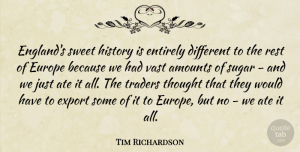 Tim Richardson Quote About Ate, Entirely, Europe, Export, History: Englands Sweet History Is Entirely...