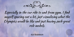 Aly Raisman Quote About Car, Great, Olympics, Ride, Role: Especially In The Car Ride...