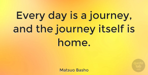 Nature Quotes, Matsuo Basho Quote About Nature, Home, Journey: Every Day Is A Journey...