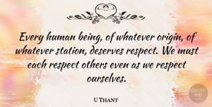 United Nations Quotes, U Thant Quote About Respect, Human Rights, United Nations: Every Human Being Of Whatever...