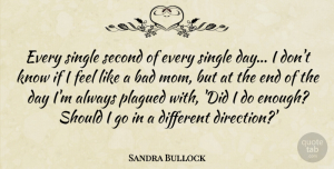 The End Of The Day Quotes, Sandra Bullock Quote About Mom, The End Of The Day, Different: Every Single Second Of Every...