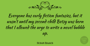 Susan Isaacs Quote About Allowed, Bubble, Early, Novel, Second: Everyone Has Early Fiction Fantasies...