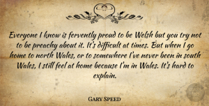 Gary Speed Quote About Hard, Home, North, Somewhere, South: Everyone I Know Is Fervently...