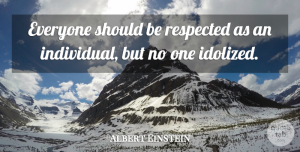 Albert Einstein Quote About Inspirational, Respect, Individual: Everyone Should Be Respected As...