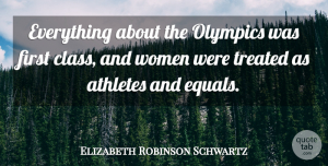 Athletes Quotes, Elizabeth Robinson Schwartz Quote About Athletes, Treated, Women: Everything About The Olympics Was...