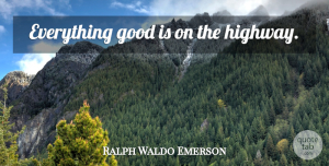Travel Quotes, Ralph Waldo Emerson Quote About Travel, Highways: Everything Good Is On The...
