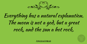 Anaxagoras Quote About God, Great, Hot, Moon, Natural: Everything Has A Natural Explanation...