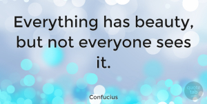 Positive Quotes, Confucius Quote About Inspirational, Motivational, Positive: Everything Has Beauty But Not...