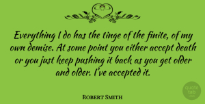 Robert Smith Quote About Demise, Pushing It, Accepted: Everything I Do Has The...