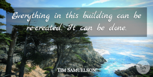 Tim Samuelson Quote About Building: Everything In This Building Can...