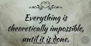 Science Quotes, Robert A. Heinlein Quote About Science, Impossible Things, Done: Everything Is Theoretically Impossible Until...