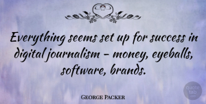 Success Quotes, George Packer Quote About Digital, Money, Seems, Success: Everything Seems Set Up For...