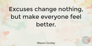 Change Quotes, Mason Cooley Quote About Change, Feel Better, Literature: Excuses Change Nothing But Make...