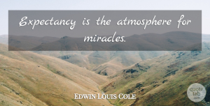 Christmas Quotes, Edwin Louis Cole Quote About Christmas, Miracle, Atmosphere: Expectancy Is The Atmosphere For...