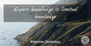 Winston Churchill Quote About Experts, Limited Knowledge: Expert Knowledge Is Limited Knowledge...