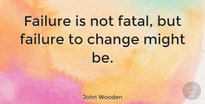 Change Quotes, John Wooden Quote About Inspirational, Life, Change: Failure Is Not Fatal But...