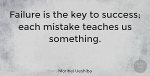 Morihei Ueshiba Quote About Inspiring, Success, Mistake: Failure Is The Key To...