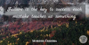 Mistake Quotes, Morihei Ueshiba Quote About Inspiring, Success, Mistake: Failure Is The Key To...