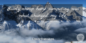 Linus Torvalds Quote About Home, Changed, Changed My Life: Fairly Cheap Home Computing Was...