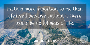 Faith Quotes, Mother Teresa Quote About Faith, Fullness Of Life, Important: Faith Is More Important To...