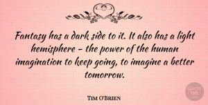 Tim O'Brien Quote About Fantasy, Hemisphere, Human, Imagination, Imagine: Fantasy Has A Dark Side...