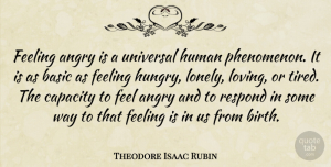 Respond Quotes, Theodore Isaac Rubin Quote About Basic, Capacity, Feeling, Human, Respond: Feeling Angry Is A Universal...