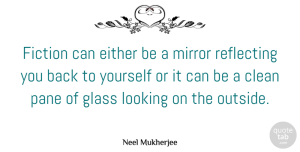 Either Quotes, Neel Mukherjee Quote About Clean, Either, Glass, Pane, Reflecting: Fiction Can Either Be A...