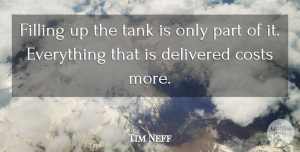Tim Neff Quote About Costs, Delivered, Filling, Tank: Filling Up The Tank Is...