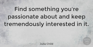 Leadership Quotes, Julia Child Quote About Inspirational, Leadership, Sports: Find Something Youre Passionate About...