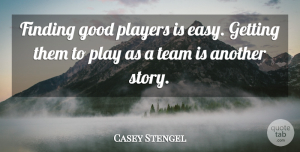 Casey Stengel Quote About Motivational, Teamwork, Baseball: Finding Good Players Is Easy...