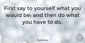 Life Quotes, Epictetus Quote About Inspirational, Life, Motivational: First Say To Yourself What...
