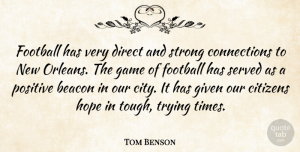 Game Quotes, Tom Benson Quote About Beacon, Citizens, Direct, Football, Game: Football Has Very Direct And...