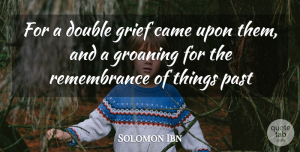 Solomon Ibn Quote About Came, Double, Grief, Past: For A Double Grief Came...