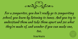 Tom Waits Quote About School, Listening, Trying: For A Songwriter You Dont...