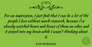Kate McKinnon Quote About Brain, Hours, Love, People, Video: For An Impression I Just...
