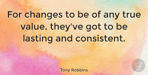 Change Quotes, Tony Robbins Quote About Change, Powerful, Consistency: For Changes To Be Of...