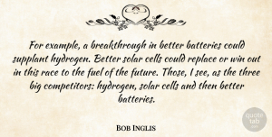 Fuel Quotes, Bob Inglis Quote About Batteries, Cells, Fuel, Race, Replace: For Example A Breakthrough In...