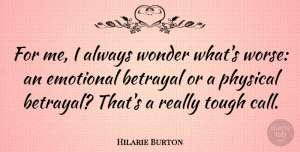 Hilarie Burton Quote About Betrayal, Emotional, Tough: For Me I Always Wonder...