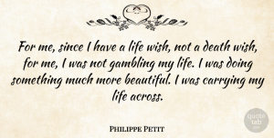Philippe Petit Quote About Carrying, Death, Gambling, Life, Since: For Me Since I Have...