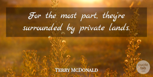 Terry McDonald Quote About Private, Surrounded: For The Most Part Theyre...