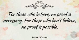 Believe Quotes, Stuart Chase Quote About Inspirational, Inspiring, Believe: For Those Who Believe No...